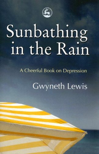 Sunbathing in the Rain: A Cheerful Book on Depression, Gwyneth Lewis