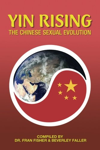 YIN RISING The Chinese Sexual Evolution, by Dr. Fran Fisher, Charley Ferrer