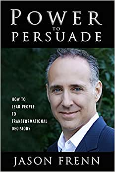 Power To Persuade: How To Lead People To Transformational Decisions