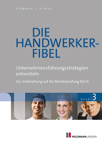 Die Handwerker-Fibel: Band 3: Unternehmungsführungsstrategien entwickeln - Zur Vorbereitung auf die Meisterprüfung Teil III, Buch