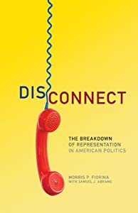Disconnect: The Breakdown of Representation in American Politics (The Julian J. Rothbaum Distinguished Lecture Series) by Morris. P. Fiorina and Samuel J. Abrams
