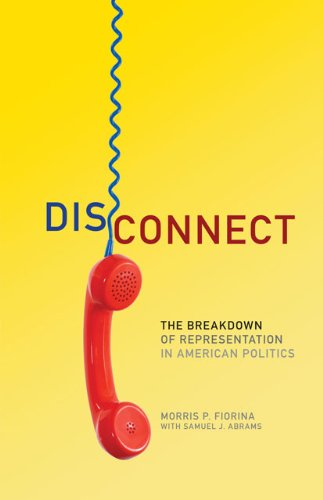 Disconnect: The Breakdown of Representation in American Politics (Julian J. Rothbaum Distinguished Lecture Series), Morris P. Fiorina, Samuel J. Abrams