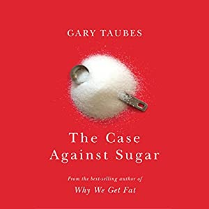 The Case Against Sugar Audiobook by Gary Taubes Narrated by Mike Chamberlain