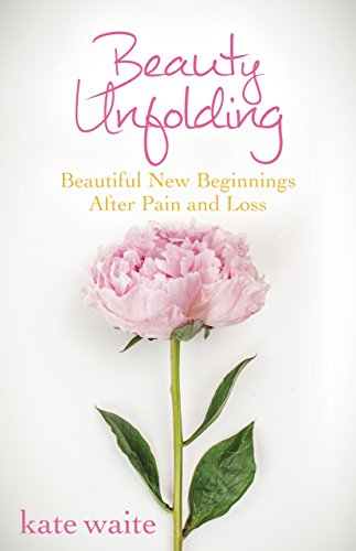 Beauty Unfolding: Beautiful New Beginnings After Pain and Loss