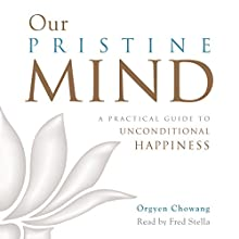 Our Pristine Mind: A Practical Guide to Unconditional Happiness Audiobook by Orgyen Chowang Narrated by Fred Stella