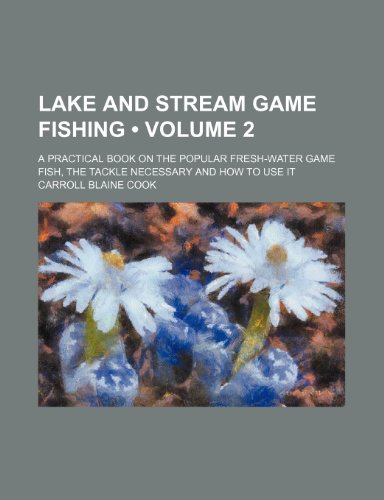 Lake and Stream Game Fishing (Volume 2); A Practical Book on the Popular Fresh-Water Game Fish, the Tackle Necessary and How to Use It