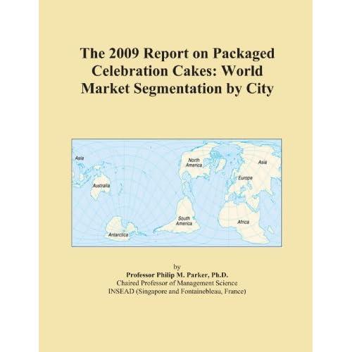 The 2009 Report on Packaged Celebration Cakes: World Market Segmentation City