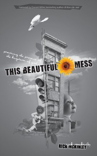 This Beautiful Mess: Practicing the Presence of the Kingdom of God, McKinley, Rick