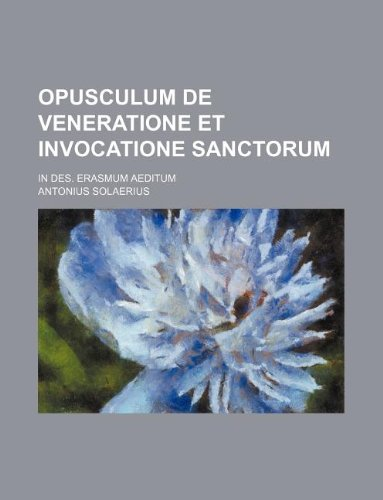 Opusculum de veneratione et invocatione sanctorum; in Des. Erasmum aeditum