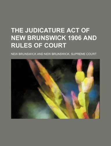The Judicature act of New Brunswick 1906 and rules of court