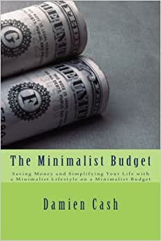 The Minimalist Budget: Saving Money And Simplifying Your Life With A Minimalist Lifestyle On A Minimalist Budget