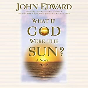 What If God Were the Sun? | [John Edward]