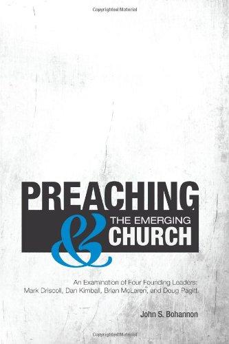 Preaching & The Emerging Church: An Examination of Four Founding Leaders: Mark Driscoll, Dan Kimball, Brian McLaren, and Doug Pagitt