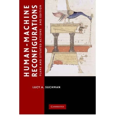 [(Human-machine Reconfigurations: Plans and Situated Actions )] [Author: Lucy A. Suchman] [Jan-2007]