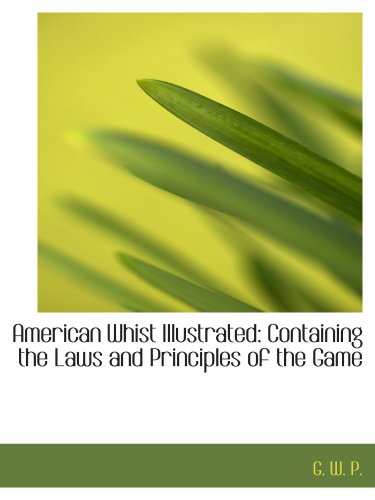 American Whist Illustrated: Containing the Laws and Principles of the Game