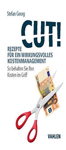 Cut! Rezepte für ein wirkungsvolles Kostenmanagement: So behalten Sie Ihre Kosten im Griff
