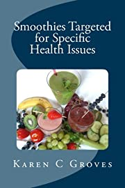 Smoothies Targeted for Specific Health Issues: 73 Superfood Smoothie Recipes for 14 Ailments: Alzheimer's, Arthritis, Cancer, Cholesterol, Diabetes, Heart Disease and More (Superfoods Series)