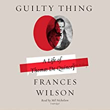 Guilty Thing: A Life of Thomas De Quincey Audiobook by Frances Wilson Narrated by Mil Nicholson