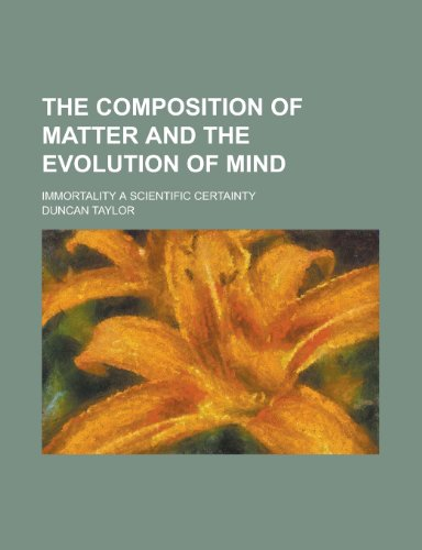 The Composition of Matter and the Evolution of Mind; Immortality a Scientific Certainty