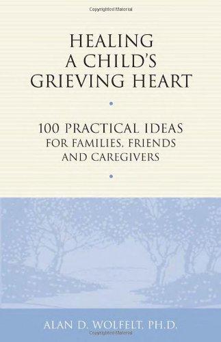 Healing a Child's Grieving Heart: 100 Practical Ideas for Families, Friends and Caregivers (Healing a Grieving Heart series), Wolfelt PhD, Alan D.