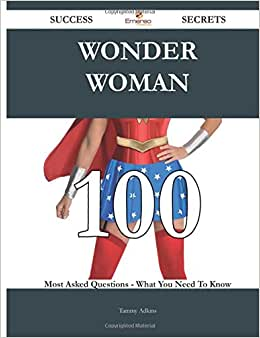 Wonder Woman 100 Success Secrets - 100 Most Asked Questions On Wonder Woman - What You Need To Know