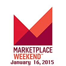 Marketplace Weekend, January 16, 2015  by Lizzie O'Leary Narrated by Lizzie O'Leary