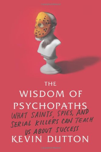 The Wisdom of Psychopaths: What Saints, Spies, and Serial Killers Can Teach Us About Success: Kevin Dutton: 9780374291358: Amazon.com: Books