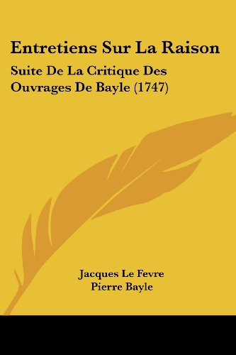 Entretiens Sur La Raison: Suite de La Critique Des Ouvrages de Bayle (1747)