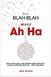 Less Blah Blah - More Ah Ha. How social savvy real estate agents become trusted, preferred, referred -- and rewarded.