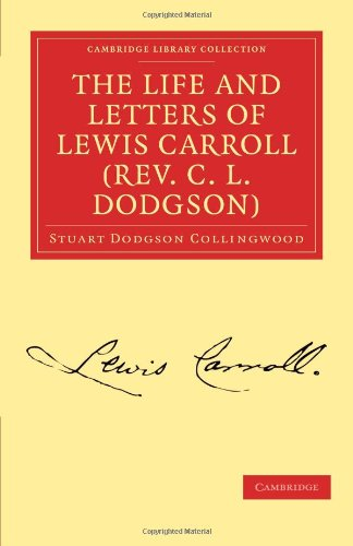 The Life and Letters of Lewis Carroll (Rev. C. L. Dodgson) (Cambridge Library Collection - Life Sciences), Stuart Dodgson Collingwood