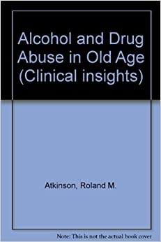 Alcohol and Drug Abuse in Old Age (Clinical insights): Roland M ...
