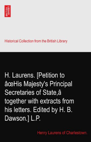 H. Laurens. [Petition to âoeHis Majesty's Principal Secretaries of State,â together with extracts from his letters. Edited by H. B. Dawson.] L.P.