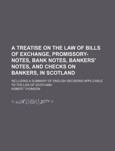 A treatise on the law of bills of exchange, promissory-notes, bank notes, bankers' notes, and checks on bankers, in Scotland; including a summary of English decisions applicable to the law of Scotland