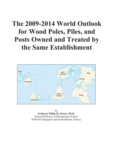 The 2009-2014 World Outlook for Wood Poles, Piles, and Posts Owned and Treated by the Same Establishment