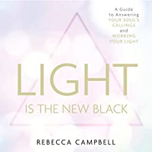 Light Is the New Black: A Guide to Answering Your Soul's Callings and Working Your Light Audiobook by Rebecca Campbell Narrated by Rebecca Campbell