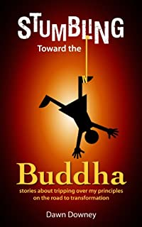 Stumbling Toward The Buddha: Stories About Tripping Over My Principles On The Road To Transformation by Dawn Downey ebook deal