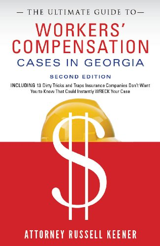 Russell Keener - The Ultimate Guide to Workers' Compensation Cases in Georgia: Including 13 Dirty Tricks and Traps Insurance Companies Don't Want You to Know That Could Instantly Wreck Your Case
