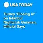 Turkey 'Closing in' on Istanbul Nightclub Gunman, Official Says | Jessica Durando