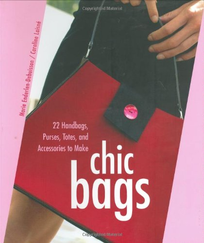 Chic Bags: 22 Handbags, Purses, Totes, and Accessories to Make