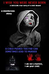 I Wish You Were Never Born: a shocking true story of a drugged up child who was sexually, mentally, physically abused, now a convicted (Serial Killer) (I Wish You Were Never Born: The Beginning)