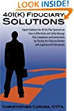 401(k) Fiduciary Solutions: Expert Guidance for 401(k) Plan Sponsors on how to Effectively and Safely Manage Plan Compliance and Investments by ... Burden with Experienced Professionals