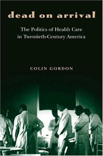 Dead on Arrival: The Politics of Health Care in Twentieth-Century America (Politics and Society in Twentieth-Century Ame