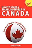 img - for How to Start a Small Business in Canada - Your Road Map to Financial Freedom   [HT START A SMALL BUSINESS IN C] [Paperback] book / textbook / text book