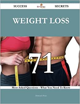 Weight Loss 71 Success Secrets: 71 Most Asked Questions On Weight Loss - What You Need To Know