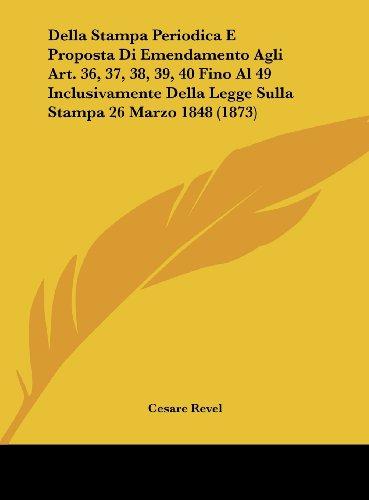 Della Stampa Periodica E Proposta Di Emendamento Agli Art. 36, 37, 38, 39, 40 Fino Al 49 Inclusivamente Della Legge Sulla Stampa 26 Marzo 1848 (1873)