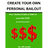 CREATE YOUR OWN PERSONAL BAILOUT: How I Settled $124K of Debt for Less Than $15K (in the fall of 2011) ~ JM Joseph