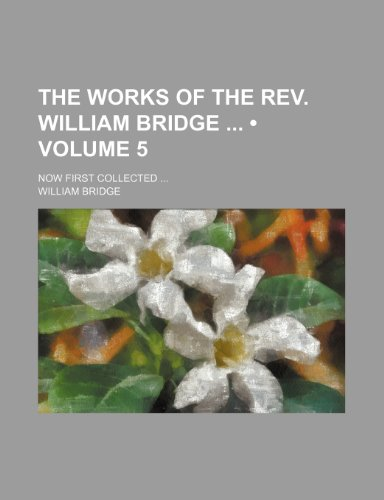 The Works of the Rev. William Bridge (Volume 5); Now First Collected