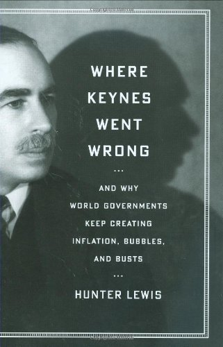 Where Keynes Went Wrong: And Why World Governments Keep Creating Inflation, Bubbles, and Busts: Hunter Lewis: 9781604190175: Amazon.com: Books