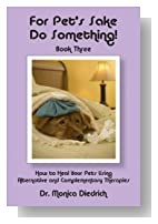 For Pet's Sake Do Something! Book Three - How to heal your Pets using Alternative and Complementary Therapies (For Pet's Sake, Do Something)