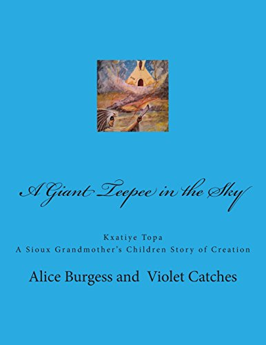 A Giant Teepee in the Sky: Kxatiye Topa: Volume 1 (A Sioux Grandmother's Children Story of Creation)